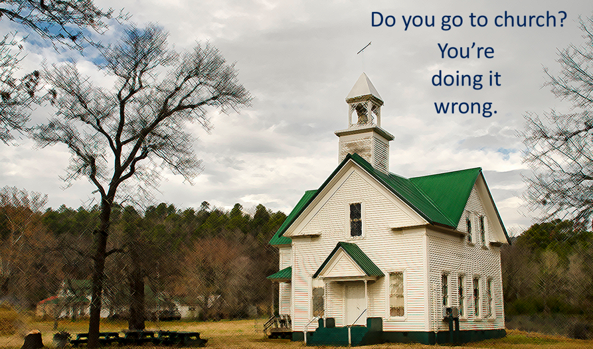 If you go to church…you're doing it wrong.